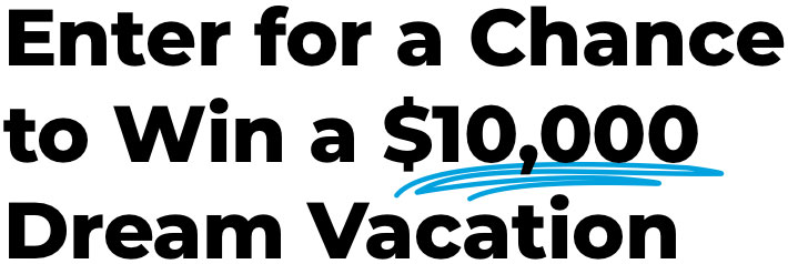 Enter for a Chance to Win a $10,000 Dream Vacation